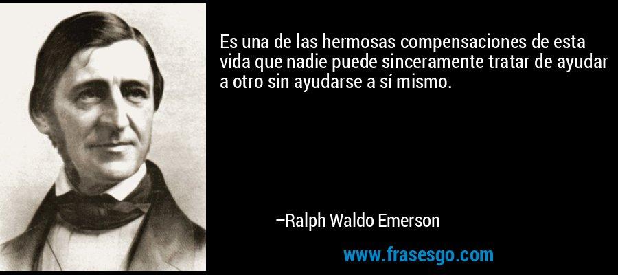 Es una de las hermosas compensaciones de esta vida que nadie puede sinceramente tratar de ayudar a otro sin ayudarse a sí mismo. – Ralph Waldo Emerson