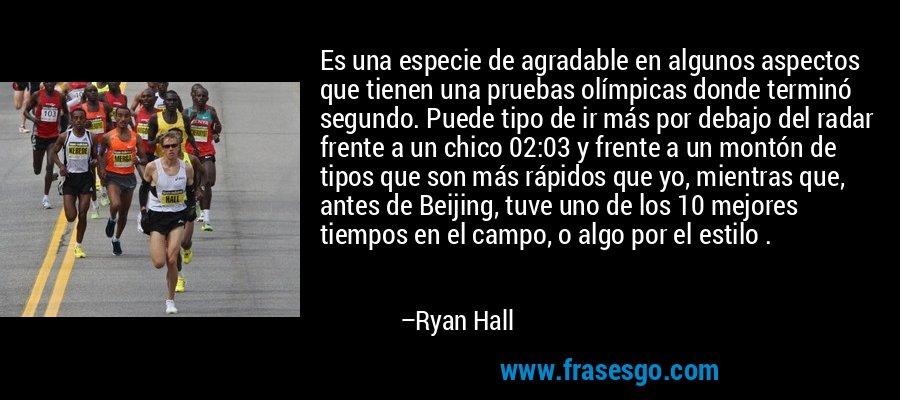 Es una especie de agradable en algunos aspectos que tienen una pruebas olímpicas donde terminó segundo. Puede tipo de ir más por debajo del radar frente a un chico 02:03 y frente a un montón de tipos que son más rápidos que yo, mientras que, antes de Beijing, tuve uno de los 10 mejores tiempos en el campo, o algo por el estilo . – Ryan Hall
