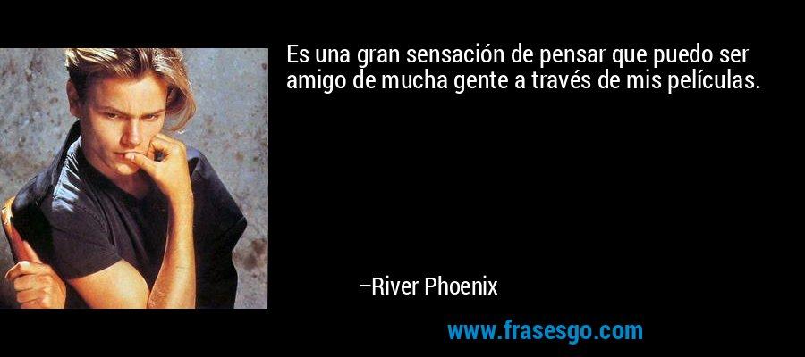 Es una gran sensación de pensar que puedo ser amigo de mucha gente a través de mis películas. – River Phoenix