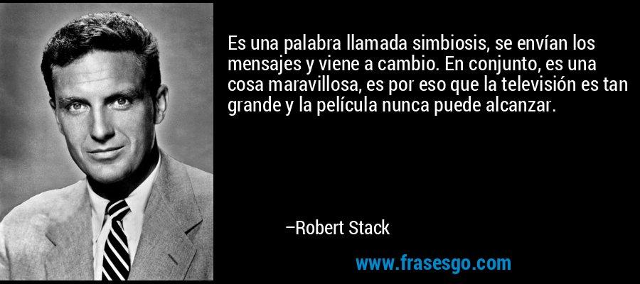 Es una palabra llamada simbiosis, se envían los mensajes y viene a cambio. En conjunto, es una cosa maravillosa, es por eso que la televisión es tan grande y la película nunca puede alcanzar. – Robert Stack