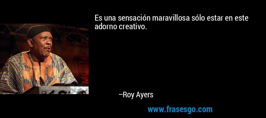 Es una sensación maravillosa sólo estar en este adorno creativo. – Roy Ayers