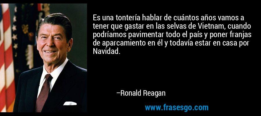 Es una tontería hablar de cuántos años vamos a tener que gastar en las selvas de Vietnam, cuando podríamos pavimentar todo el país y poner franjas de aparcamiento en él y todavía estar en casa por Navidad. – Ronald Reagan