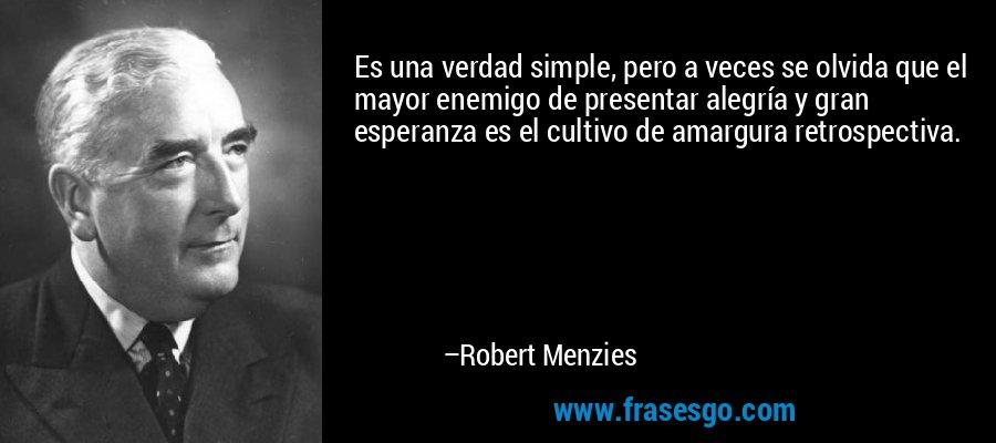Es una verdad simple, pero a veces se olvida que el mayor enemigo de presentar alegría y gran esperanza es el cultivo de amargura retrospectiva. – Robert Menzies