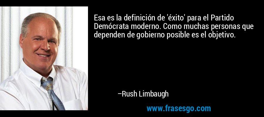 Esa es la definición de 'éxito' para el Partido Demócrata moderno. Como muchas personas que dependen de gobierno posible es el objetivo. – Rush Limbaugh