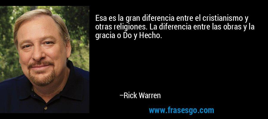 Esa es la gran diferencia entre el cristianismo y otras religiones. La diferencia entre las obras y la gracia o Do y Hecho. – Rick Warren