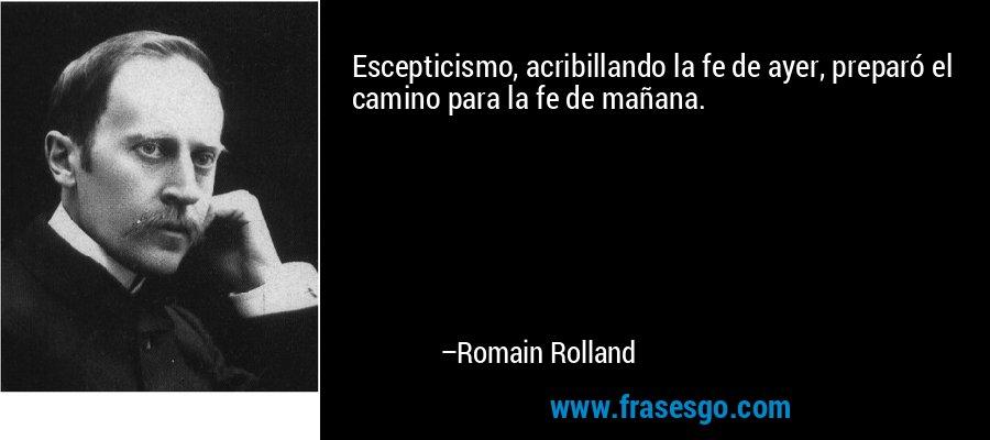 Escepticismo, acribillando la fe de ayer, preparó el camino para la fe de mañana. – Romain Rolland