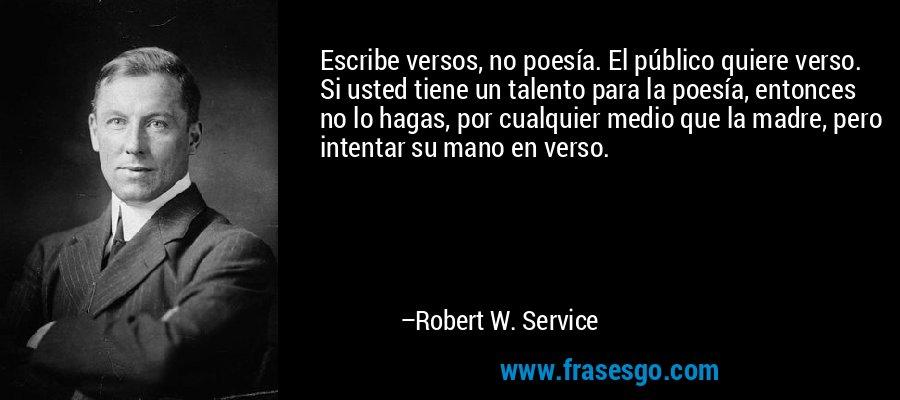 Escribe versos, no poesía. El público quiere verso. Si usted tiene un talento para la poesía, entonces no lo hagas, por cualquier medio que la madre, pero intentar su mano en verso. – Robert W. Service