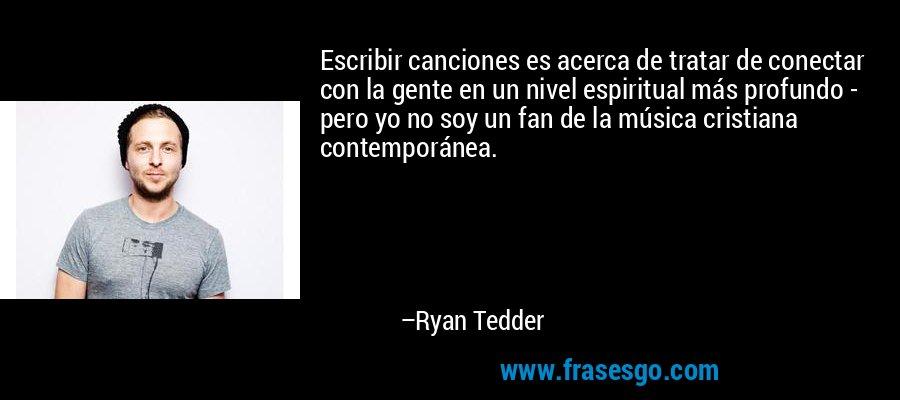Escribir canciones es acerca de tratar de conectar con la gente en un nivel espiritual más profundo - pero yo no soy un fan de la música cristiana contemporánea. – Ryan Tedder