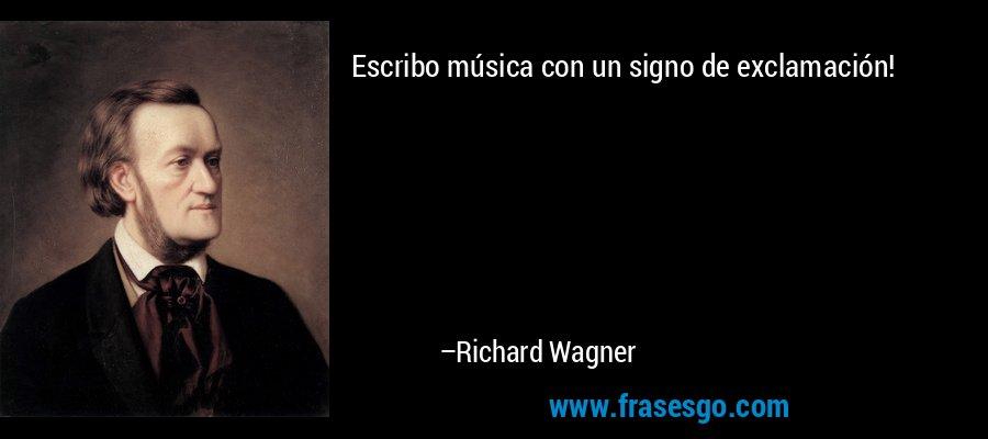 Escribo música con un signo de exclamación! – Richard Wagner