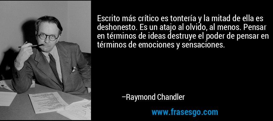 Escrito más crítico es tontería y la mitad de ella es deshonesto. Es un atajo al olvido, al menos. Pensar en términos de ideas destruye el poder de pensar en términos de emociones y sensaciones. – Raymond Chandler