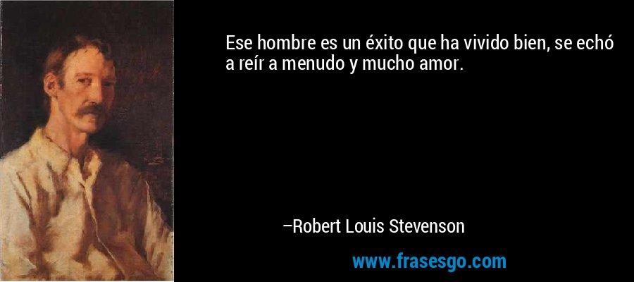 Ese hombre es un éxito que ha vivido bien, se echó a reír a menudo y mucho amor. – Robert Louis Stevenson