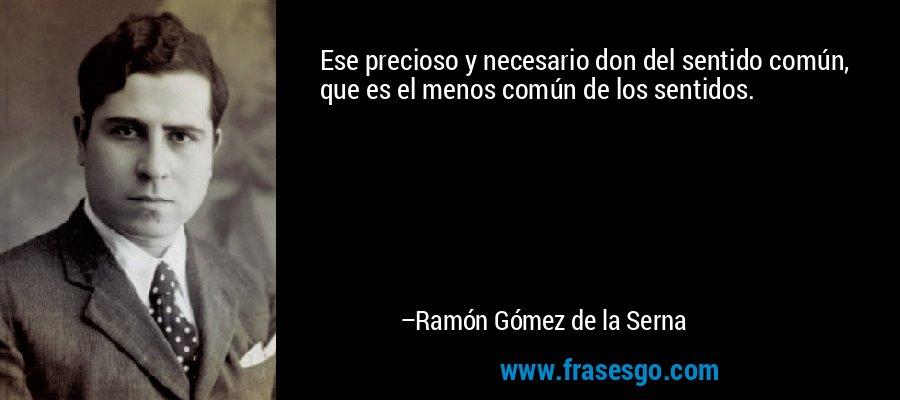 Ese precioso y necesario don del sentido común, que es el menos común de los sentidos. – Ramón Gómez de la Serna