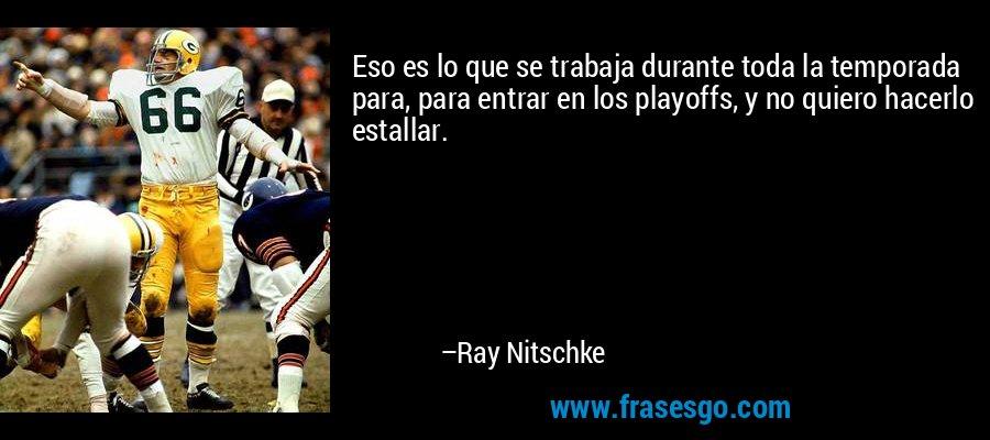 Eso es lo que se trabaja durante toda la temporada para, para entrar en los playoffs, y no quiero hacerlo estallar. – Ray Nitschke