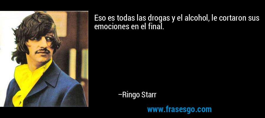Eso es todas las drogas y el alcohol, le cortaron sus emociones en el final. – Ringo Starr