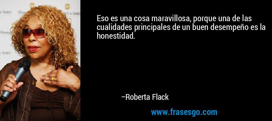 Eso es una cosa maravillosa, porque una de las cualidades principales de un buen desempeño es la honestidad. – Roberta Flack