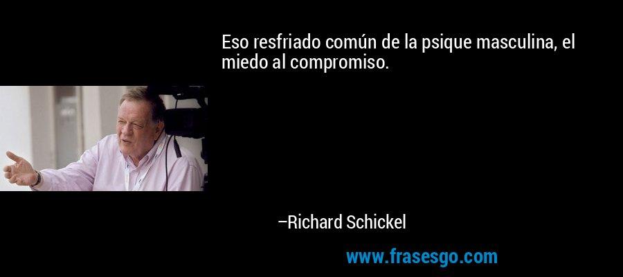 Eso resfriado común de la psique masculina, el miedo al compromiso. – Richard Schickel