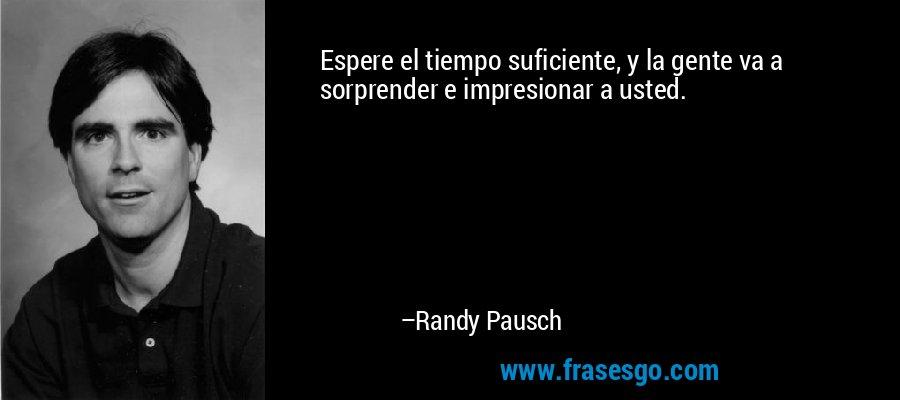 Espere el tiempo suficiente, y la gente va a sorprender e impresionar a usted. – Randy Pausch