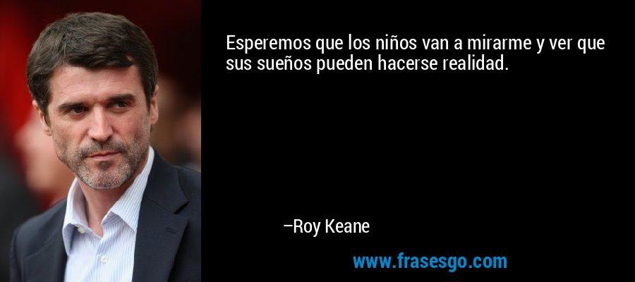 Esperemos que los niños van a mirarme y ver que sus sueños pueden hacerse realidad. – Roy Keane