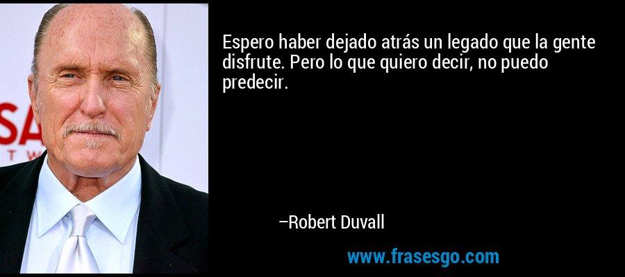 Espero haber dejado atrás un legado que la gente disfrute. Pero lo que quiero decir, no puedo predecir. – Robert Duvall