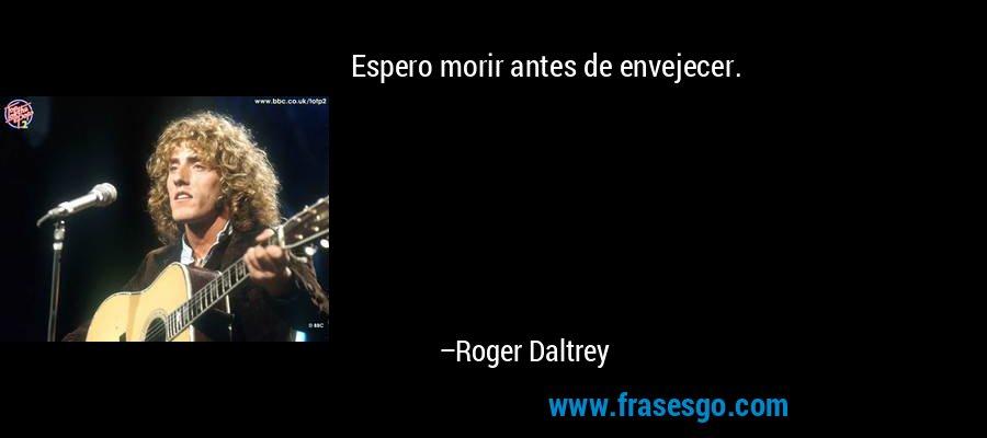 Espero morir antes de envejecer. – Roger Daltrey