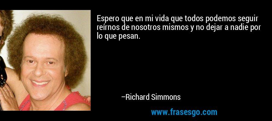 Espero que en mi vida que todos podemos seguir reírnos de nosotros mismos y no dejar a nadie por lo que pesan. – Richard Simmons