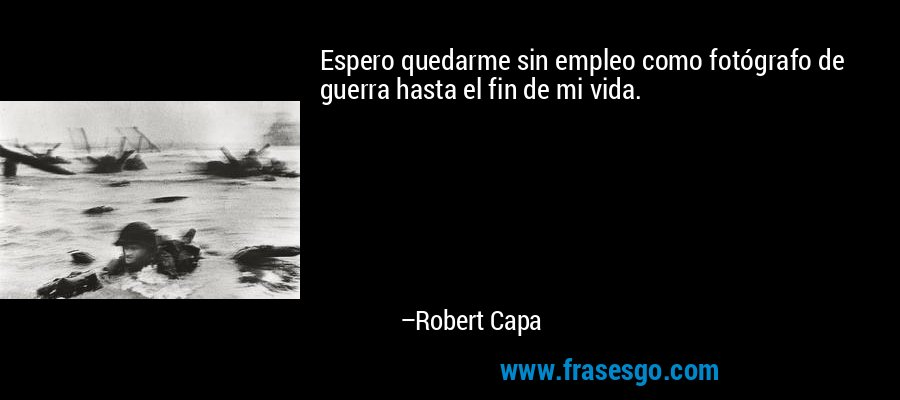 Espero quedarme sin empleo como fotógrafo de guerra hasta el fin de mi vida. – Robert Capa