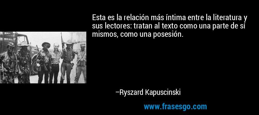 Esta es la relación más íntima entre la literatura y sus lectores: tratan al texto como una parte de sí mismos, como una posesión. – Ryszard Kapuscinski