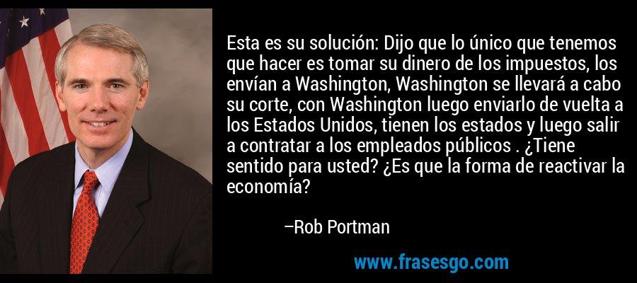Esta es su solución: Dijo que lo único que tenemos que hacer es tomar su dinero de los impuestos, los envían a Washington, Washington se llevará a cabo su corte, con Washington luego enviarlo de vuelta a los Estados Unidos, tienen los estados y luego salir a contratar a los empleados públicos . ¿Tiene sentido para usted? ¿Es que la forma de reactivar la economía? – Rob Portman
