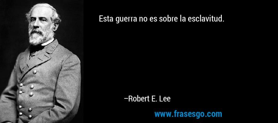 Esta guerra no es sobre la esclavitud. – Robert E. Lee