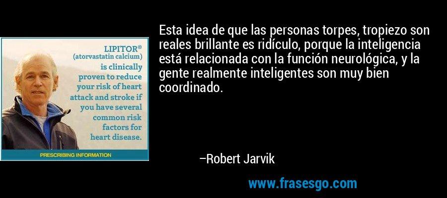 Esta idea de que las personas torpes, tropiezo son reales brillante es ridículo, porque la inteligencia está relacionada con la función neurológica, y la gente realmente inteligentes son muy bien coordinado. – Robert Jarvik