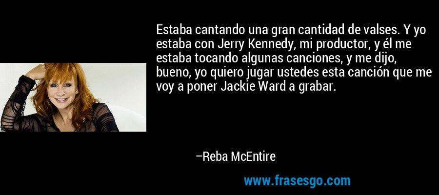 Estaba cantando una gran cantidad de valses. Y yo estaba con Jerry Kennedy, mi productor, y él me estaba tocando algunas canciones, y me dijo, bueno, yo quiero jugar ustedes esta canción que me voy a poner Jackie Ward a grabar. – Reba McEntire