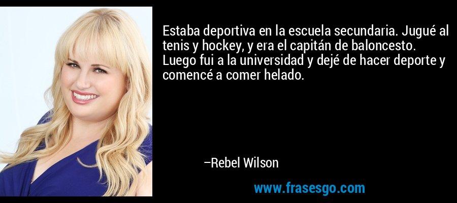 Estaba deportiva en la escuela secundaria. Jugué al tenis y hockey, y era el capitán de baloncesto. Luego fui a la universidad y dejé de hacer deporte y comencé a comer helado. – Rebel Wilson