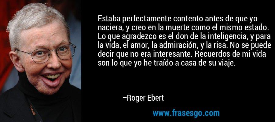 Estaba perfectamente contento antes de que yo naciera, y creo en la muerte como el mismo estado. Lo que agradezco es el don de la inteligencia, y para la vida, el amor, la admiración, y la risa. No se puede decir que no era interesante. Recuerdos de mi vida son lo que yo he traído a casa de su viaje. – Roger Ebert