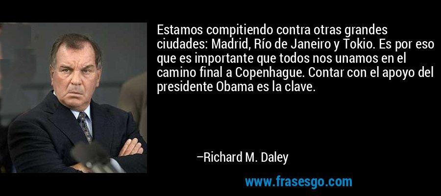 Estamos compitiendo contra otras grandes ciudades: Madrid, Río de Janeiro y Tokio. Es por eso que es importante que todos nos unamos en el camino final a Copenhague. Contar con el apoyo del presidente Obama es la clave. – Richard M. Daley