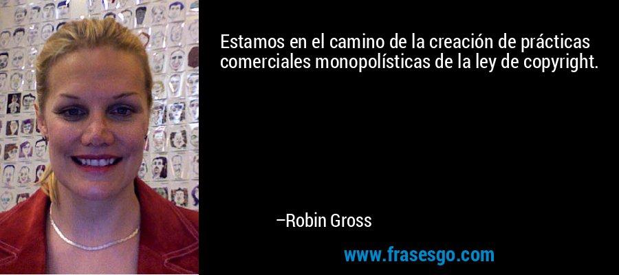 Estamos en el camino de la creación de prácticas comerciales monopolísticas de la ley de copyright. – Robin Gross