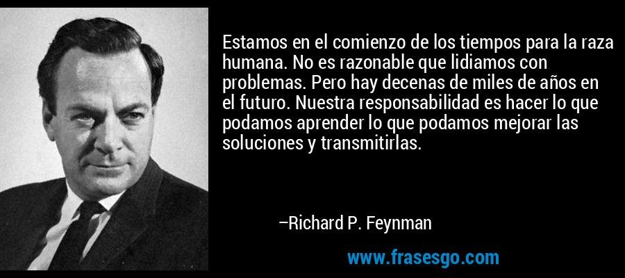 Estamos en el comienzo de los tiempos para la raza humana. No es razonable que lidiamos con problemas. Pero hay decenas de miles de años en el futuro. Nuestra responsabilidad es hacer lo que podamos aprender lo que podamos mejorar las soluciones y transmitirlas. – Richard P. Feynman