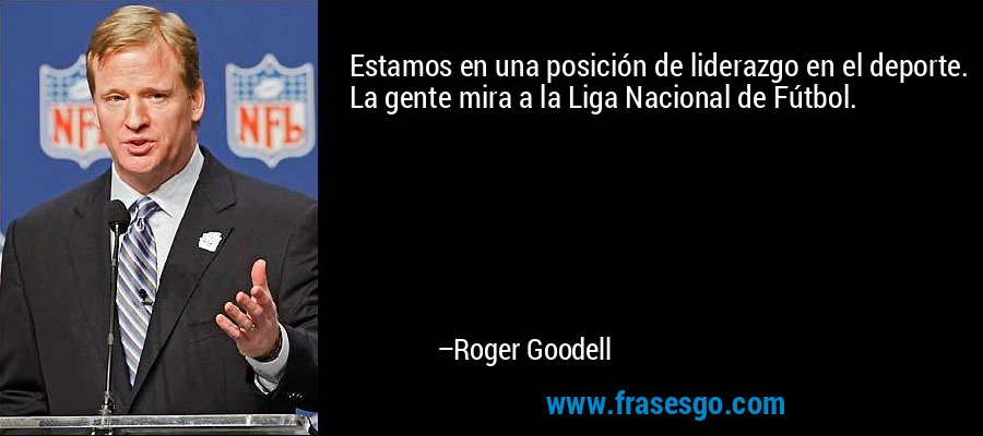 Estamos en una posición de liderazgo en el deporte. La gente mira a la Liga Nacional de Fútbol. – Roger Goodell