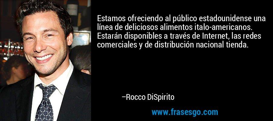 Estamos ofreciendo al público estadounidense una línea de deliciosos alimentos italo-americanos. Estarán disponibles a través de Internet, las redes comerciales y de distribución nacional tienda. – Rocco DiSpirito