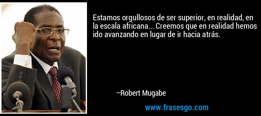 Estamos orgullosos de ser superior, en realidad, en la escala africana... Creemos que en realidad hemos ido avanzando en lugar de ir hacia atrás. – Robert Mugabe