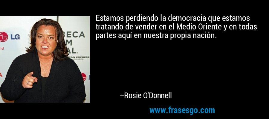 Estamos perdiendo la democracia que estamos tratando de vender en el Medio Oriente y en todas partes aquí en nuestra propia nación. – Rosie O'Donnell