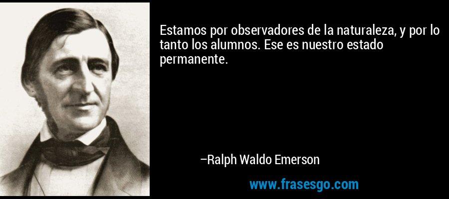 Estamos por observadores de la naturaleza, y por lo tanto los alumnos. Ese es nuestro estado permanente. – Ralph Waldo Emerson