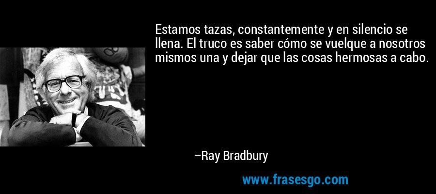 Estamos tazas, constantemente y en silencio se llena. El truco es saber cómo se vuelque a nosotros mismos una y dejar que las cosas hermosas a cabo. – Ray Bradbury