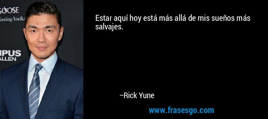 Estar aquí hoy está más allá de mis sueños más salvajes. – Rick Yune
