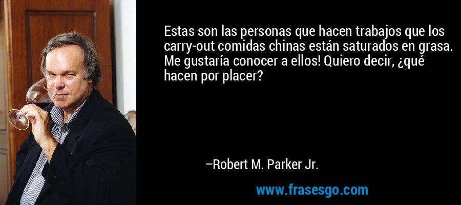 Estas son las personas que hacen trabajos que los carry-out comidas chinas están saturados en grasa. Me gustaría conocer a ellos! Quiero decir, ¿qué hacen por placer? – Robert M. Parker Jr.