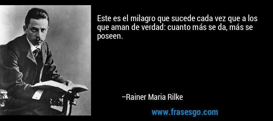 Este es el milagro que sucede cada vez que a los que aman de verdad: cuanto más se da, más se poseen. – Rainer Maria Rilke