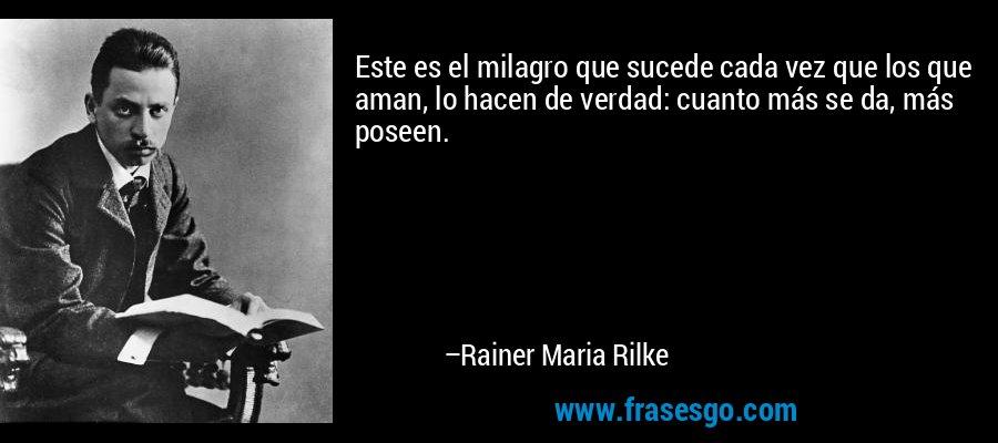 Este es el milagro que sucede cada vez que los que aman, lo hacen de verdad: cuanto más se da, más poseen. – Rainer Maria Rilke