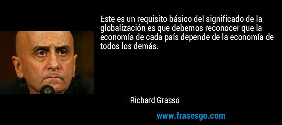 Este es un requisito básico del significado de la globalización es que debemos reconocer que la economía de cada país depende de la economía de todos los demás. – Richard Grasso