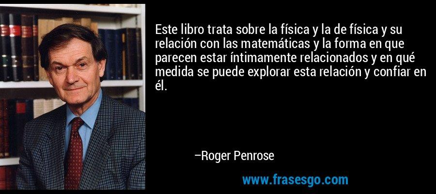 Este libro trata sobre la física y la de física y su relación con las matemáticas y la forma en que parecen estar íntimamente relacionados y en qué medida se puede explorar esta relación y confiar en él. – Roger Penrose