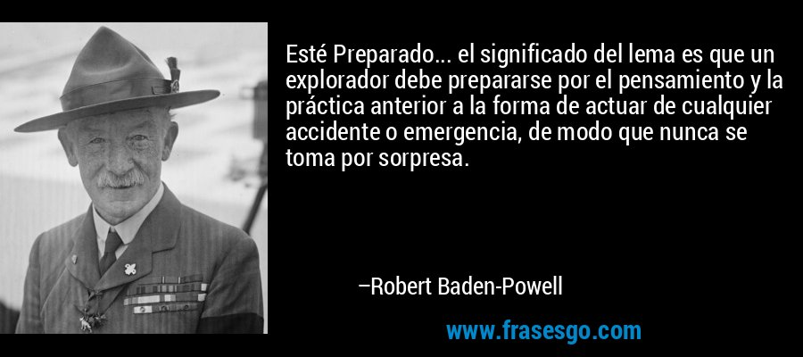 Esté Preparado... el significado del lema es que un explorador debe prepararse por el pensamiento y la práctica anterior a la forma de actuar de cualquier accidente o emergencia, de modo que nunca se toma por sorpresa. – Robert Baden-Powell
