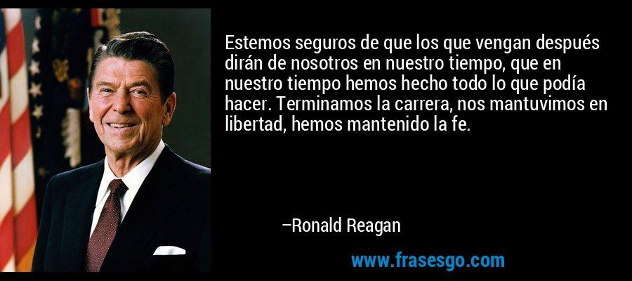 Estemos seguros de que los que vengan después dirán de nosotros en nuestro tiempo, que en nuestro tiempo hemos hecho todo lo que podía hacer. Terminamos la carrera, nos mantuvimos en libertad, hemos mantenido la fe. – Ronald Reagan